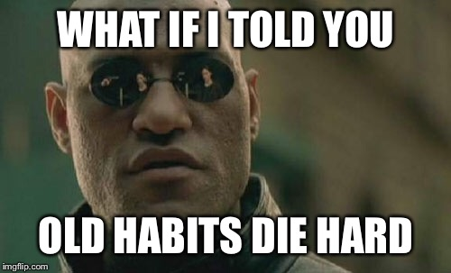 Matrix Morpheus Meme | WHAT IF I TOLD YOU OLD HABITS DIE HARD | image tagged in memes,matrix morpheus | made w/ Imgflip meme maker