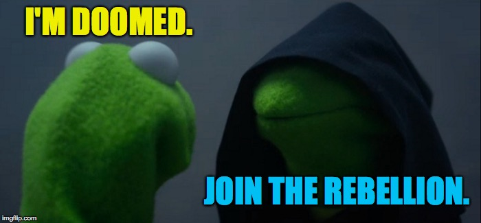 Evil Kermit Meme | I'M DOOMED. JOIN THE REBELLION. | image tagged in memes,evil kermit | made w/ Imgflip meme maker