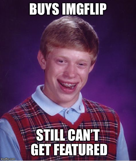 Bad Luck Brian | BUYS IMGFLIP STILL CAN'T GET FEATURED | image tagged in memes,bad luck brian | made w/ Imgflip meme maker