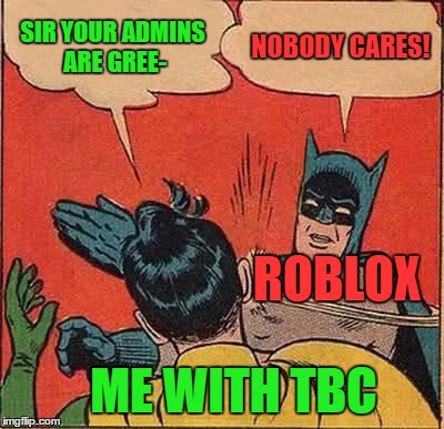 Batman Slapping Robin Meme | SIR YOUR ADMINS ARE GREE- NOBODY CARES! ROBLOX ME WITH TBC | image tagged in memes,batman slapping robin,roblox | made w/ Imgflip meme maker