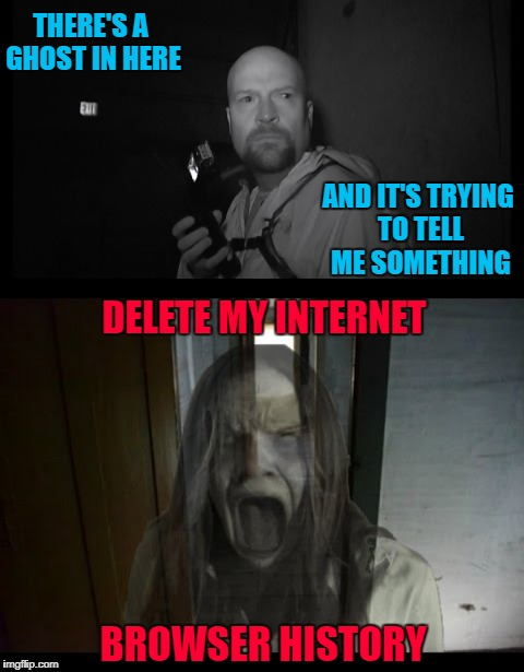 Message from beyond!!! Ghost Week Jan. 21-27...A LaurynFlint Event |  THERE'S A GHOST IN HERE; AND IT'S TRYING TO TELL ME SOMETHING; DELETE MY INTERNET; BROWSER HISTORY | image tagged in ghost message,memes,ghost,funny,ghost week,ghost hunters | made w/ Imgflip meme maker