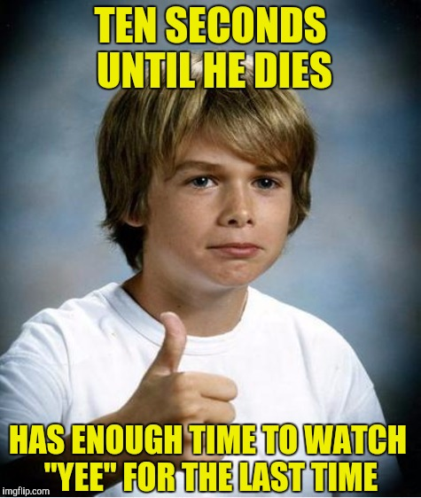 "TEN SECONDS UNTIL HE DIES HAS ENOUGH TIME TO WATCH ""YEE"" FOR THE LAST TIME 
