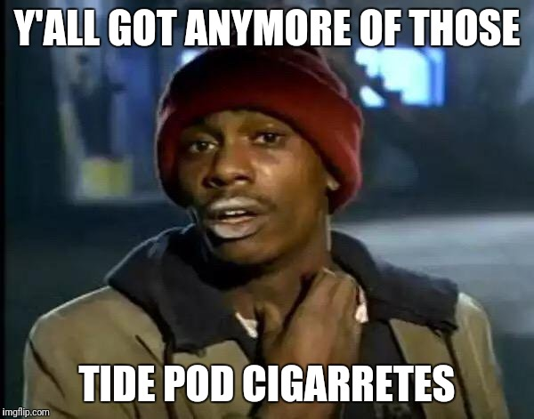 Y'all Got Any More Of That Meme | Y'ALL GOT ANYMORE OF THOSE TIDE POD CIGARRETES | image tagged in memes,y'all got any more of that | made w/ Imgflip meme maker