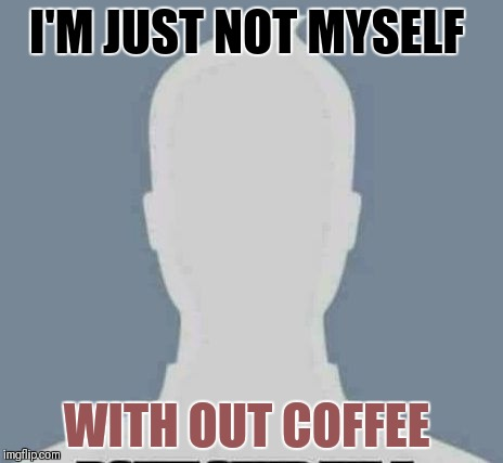 I'M JUST NOT MYSELF WITH OUT COFFEE | image tagged in i'm not myself if | made w/ Imgflip meme maker