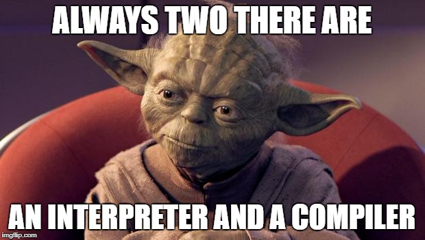 Yoda Wisdom | ALWAYS TWO THERE ARE AN INTERPRETER AND A COMPILER | image tagged in yoda wisdom | made w/ Imgflip meme maker