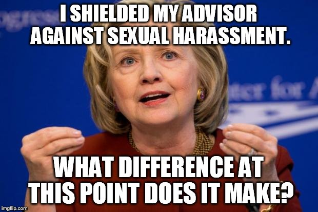 It worked before... | I SHIELDED MY ADVISOR AGAINST SEXUAL HARASSMENT. WHAT DIFFERENCE AT THIS POINT DOES IT MAKE? | image tagged in hillary clinton,hypocrisy,fake | made w/ Imgflip meme maker
