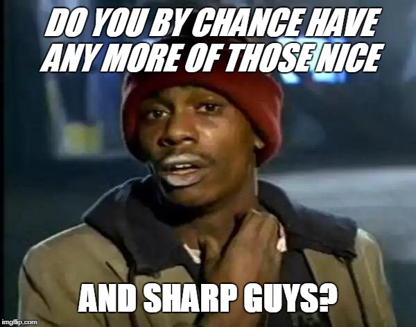 Y'all Got Any More Of That Meme | DO YOU BY CHANCE HAVE ANY MORE OF THOSE NICE AND SHARP GUYS? | image tagged in memes,y'all got any more of that | made w/ Imgflip meme maker
