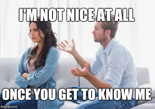 I'M NOT NICE AT ALL ONCE YOU GET TO KNOW ME | made w/ Imgflip meme maker