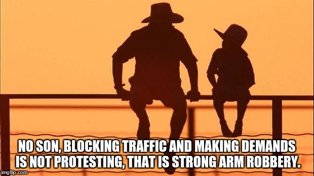 Cowboy father and son | NO SON, BLOCKING TRAFFIC AND MAKING DEMANDS IS NOT PROTESTING, THAT IS STRONG ARM ROBBERY. | image tagged in cowboy father and son | made w/ Imgflip meme maker