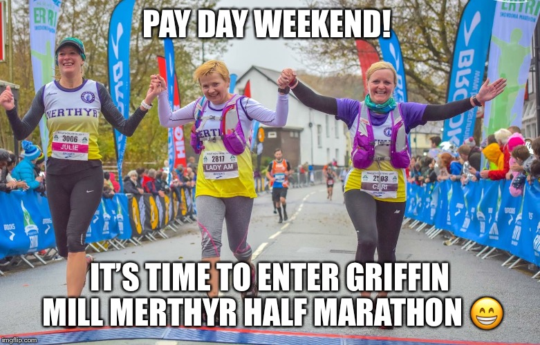 PAY DAY WEEKEND! IT'S TIME TO ENTER GRIFFIN MILL MERTHYR HALF MARATHON  | image tagged in half marathon | made w/ Imgflip meme maker