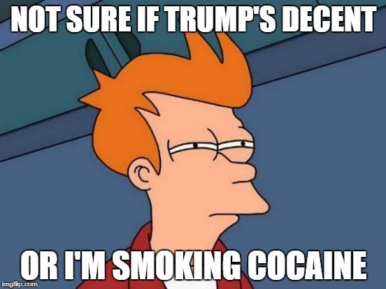 Futurama Fry Meme | NOT SURE IF TRUMP'S DECENT OR I'M SMOKING COCAINE | image tagged in memes,futurama fry | made w/ Imgflip meme maker