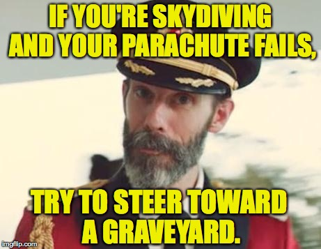 It's just polite. | IF YOU'RE SKYDIVING AND YOUR PARACHUTE FAILS, TRY TO STEER TOWARD A GRAVEYARD. | image tagged in captain obvious,skydiving,memes,good advice | made w/ Imgflip meme maker