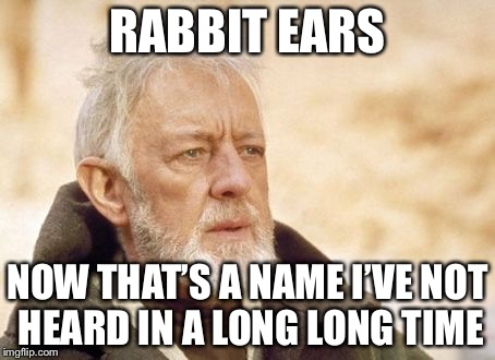 RABBIT EARS NOW THAT'S A NAME I'VE NOT HEARD IN A LONG LONG TIME | made w/ Imgflip meme maker