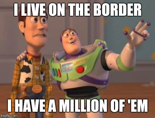 X, X Everywhere Meme | I LIVE ON THE BORDER I HAVE A MILLION OF 'EM | image tagged in memes,x,x everywhere,x x everywhere | made w/ Imgflip meme maker