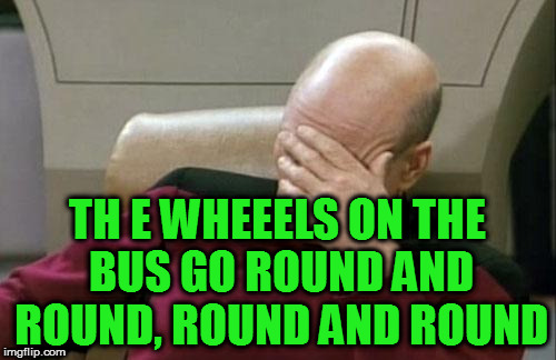 Captain Picard Facepalm Meme | TH E WHEEELS ON THE BUS GO ROUND AND ROUND, ROUND AND ROUND | image tagged in memes,captain picard facepalm | made w/ Imgflip meme maker