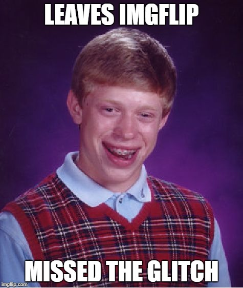 Bad Luck Brian Meme | LEAVES IMGFLIP MISSED THE GLITCH | image tagged in memes,bad luck brian | made w/ Imgflip meme maker