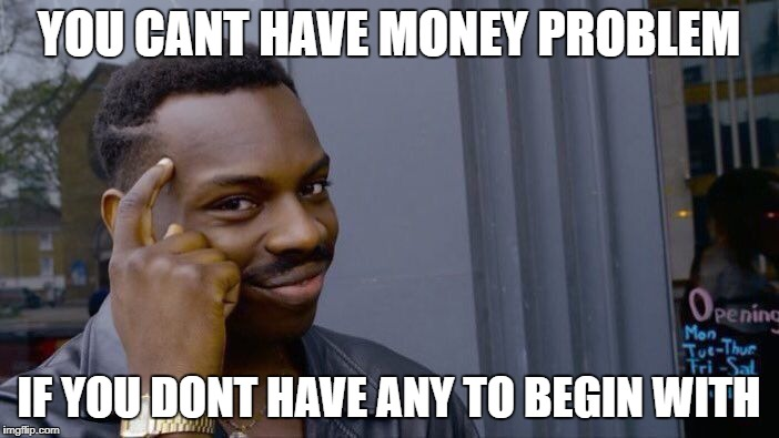 Roll Safe Think About It Meme | YOU CANT HAVE MONEY PROBLEM IF YOU DONT HAVE ANY TO BEGIN WITH | image tagged in memes,roll safe think about it | made w/ Imgflip meme maker