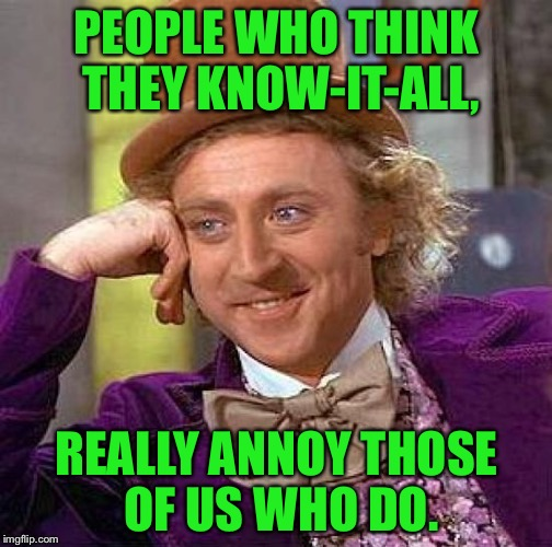 Creepy Condescending Wonka Meme | PEOPLE WHO THINK THEY KNOW-IT-ALL, REALLY ANNOY THOSE OF US WHO DO. | image tagged in memes,creepy condescending wonka | made w/ Imgflip meme maker