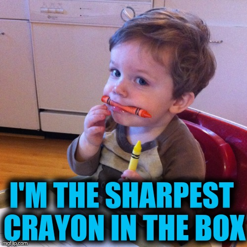 I'M THE SHARPEST CRAYON IN THE BOX | made w/ Imgflip meme maker