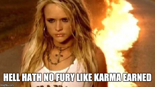 Karma Earned | HELL HATH NO FURY LIKE KARMA EARNED | image tagged in karma,karma's a bitch,fuck you,consequences | made w/ Imgflip meme maker