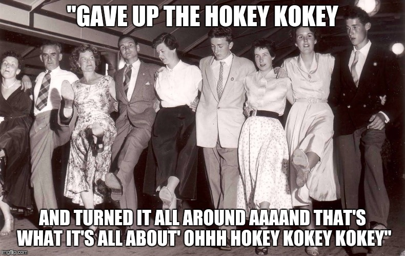 """GAVE UP THE HOKEY KOKEY AND TURNED IT ALL AROUND AAAAND THAT'S WHAT IT'S ALL ABOUT' OHHH HOKEY KOKEY KOKEY"" 