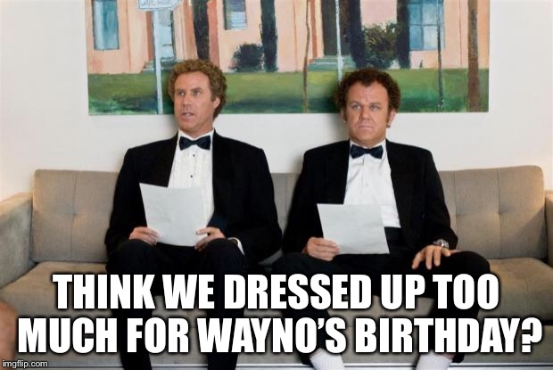 Step Brothers | THINK WE DRESSED UP TOO MUCH FOR WAYNO'S BIRTHDAY? | image tagged in step brothers | made w/ Imgflip meme maker
