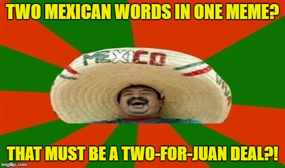 TWO MEXICAN WORDS IN ONE MEME? THAT MUST BE A TWO-FOR-JUAN DEAL?! | made w/ Imgflip meme maker
