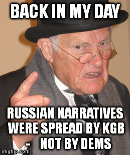 Russian Fairy Tales |  BACK IN MY DAY; RUSSIAN NARRATIVES WERE SPREAD BY KGB   -    NOT BY DEMS | image tagged in memes,back in my day,the russians did it,blame russia,russian collusion,democrats | made w/ Imgflip meme maker