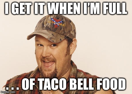 Now that's funny right there | I GET IT WHEN I'M FULL . . . OF TACO BELL FOOD | image tagged in now that's funny right there | made w/ Imgflip meme maker
