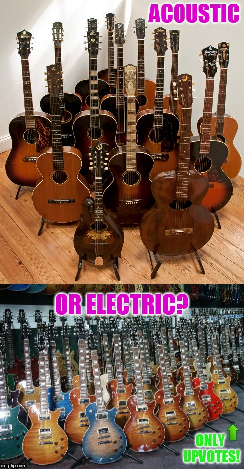 ACOUSTIC OR ELECTRIC? ONLY UPVOTES! | made w/ Imgflip meme maker