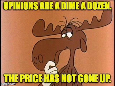 That's just my opinion. | OPINIONS ARE A DIME A DOZEN. THE PRICE HAS NOT GONE UP. | image tagged in memes,opinions,bullwinkle | made w/ Imgflip meme maker