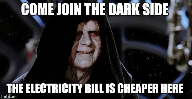 dark side | COME JOIN THE DARK SIDE THE ELECTRICITY BILL IS CHEAPER HERE | image tagged in dark side | made w/ Imgflip meme maker