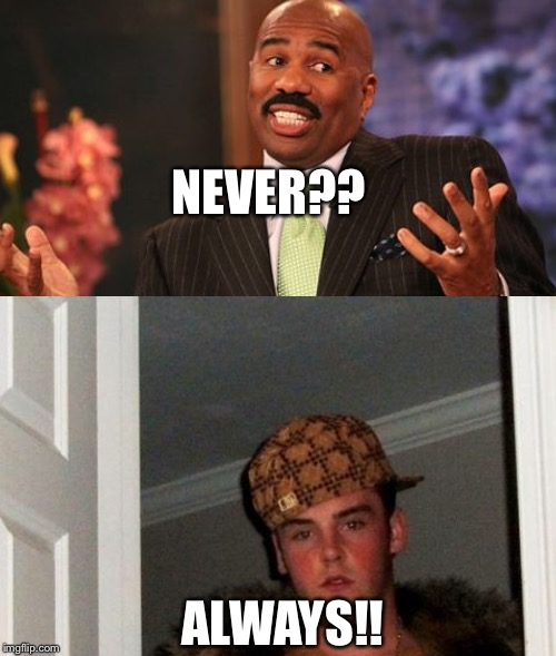 NEVER?? ALWAYS!! | made w/ Imgflip meme maker