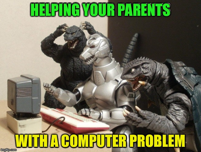 And it took so long I became extinct.... | HELPING YOUR PARENTS WITH A COMPUTER PROBLEM | image tagged in memes,godzilla humor computer tech | made w/ Imgflip meme maker