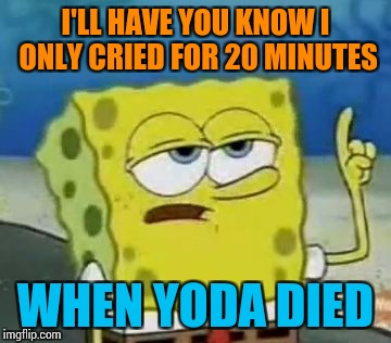 Ill Have You Know Spongebob | I'LL HAVE YOU KNOW I ONLY CRIED FOR 20 MINUTES WHEN YODA DIED | image tagged in memes,ill have you know spongebob | made w/ Imgflip meme maker