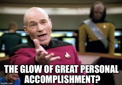 Picard Wtf Meme | THE GLOW OF GREAT PERSONAL ACCOMPLISHMENT? | image tagged in memes,picard wtf | made w/ Imgflip meme maker