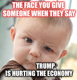 Bady politics | THE FACE YOU GIVE SOMEONE WHEN THEY SAY TRUMP IS HURTING THE ECONOMY | image tagged in memes,skeptical baby,trump,america,republicans | made w/ Imgflip meme maker