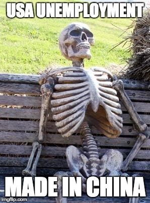 Waiting Skeleton Meme | USA UNEMPLOYMENT MADE IN CHINA | image tagged in memes,waiting skeleton | made w/ Imgflip meme maker