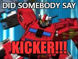 KICKER!! | DID SOMEBODY SAY KICKER!!! | image tagged in transformers,autobots | made w/ Imgflip meme maker