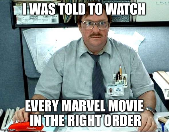 I Was Told There Would Be Meme | I WAS TOLD TO WATCH EVERY MARVEL MOVIE IN THE RIGHT ORDER | image tagged in memes,i was told there would be | made w/ Imgflip meme maker