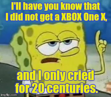 Ill Have You Not Know Spingebill | I'll have you know that I did not get a XBOX One X, and I only cried for 20 centuries. | image tagged in memes,ill have you know spongebob | made w/ Imgflip meme maker