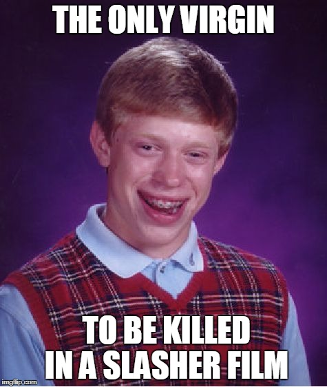 Bad Luck Brian Meme | THE ONLY VIRGIN TO BE KILLED IN A SLASHER FILM | image tagged in memes,bad luck brian | made w/ Imgflip meme maker