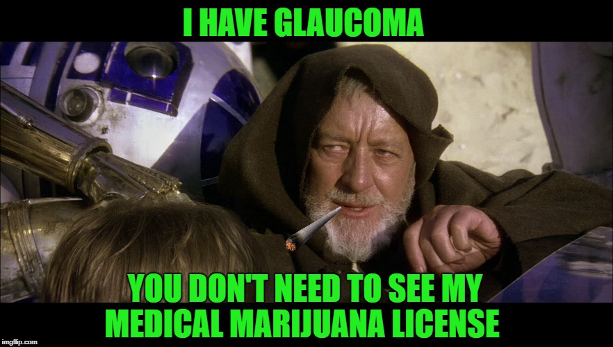 Crazy old wizard | I HAVE GLAUCOMA YOU DON'T NEED TO SEE MY MEDICAL MARIJUANA LICENSE | image tagged in funny memes,pot,obi wan kenobi | made w/ Imgflip meme maker