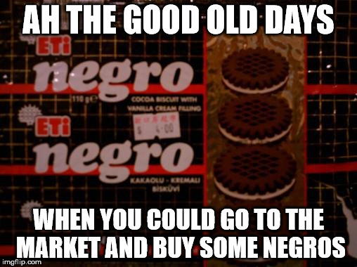 I bought these in the former Portuguese colony of Macau; negro being the Portuguese word for black. | AH THE GOOD OLD DAYS WHEN YOU COULD GO TO THE MARKET AND BUY SOME NEGROS | image tagged in all black,black,anyone who loves cookies,cookies | made w/ Imgflip meme maker