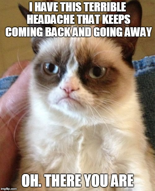 We're going to need a bigger pill | I HAVE THIS TERRIBLE HEADACHE THAT KEEPS COMING BACK AND GOING AWAY OH. THERE YOU ARE | image tagged in memes,grumpy cat,grumpy cat breaks the fourth wall,grumpy cat insults,headache,medicine | made w/ Imgflip meme maker
