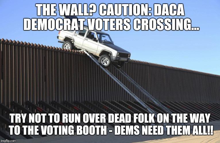 #THEWALL? CAUTION: DACA Democrat Voters Crossing... Try NOT to run over Dead Folk on the way to Voting Booth: DEMs NEED 'EM ALL! | THE WALL? CAUTION: DACA DEMOCRAT VOTERS CROSSING... TRY NOT TO RUN OVER DEAD FOLK ON THE WAY TO THE VOTING BOOTH - DEMS NEED THEM ALL!! | image tagged in mexico border,illegal immigration,daca,voter fraud,donald trump wall,maga | made w/ Imgflip meme maker