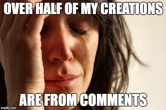 First World Problems Meme | OVER HALF OF MY CREATIONS ARE FROM COMMENTS | image tagged in memes,first world problems | made w/ Imgflip meme maker