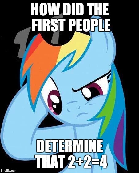The origin of math | HOW DID THE FIRST PEOPLE DETERMINE THAT 2+2=4 | image tagged in confused rainbow dash,memes,math,ponies | made w/ Imgflip meme maker
