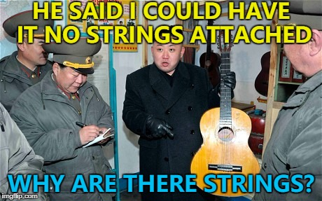 Somebody's going to suffer... :) | HE SAID I COULD HAVE IT NO STRINGS ATTACHED WHY ARE THERE STRINGS? | image tagged in guitar kim,memes,kim jong un,north korea | made w/ Imgflip meme maker