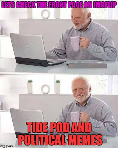It's All Thats Left | LETS CHECK THE FRONT PAGE ON IMGFLIP TIDE POD AND POLITICAL MEMES | image tagged in memes,hide the pain harold | made w/ Imgflip meme maker
